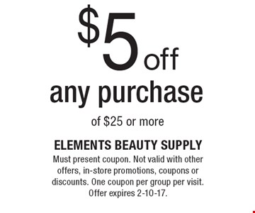 $5 off any purchase of $25 or more. Must present coupon. Not valid with other offers, in-store promotions, coupons or discounts. One coupon per group per visit. Offer expires 2-10-17.