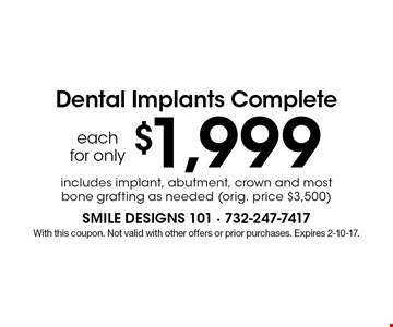 Dental Implants Complete each for only $1,999. includes implant, abutment, crown and most bone grafting as needed (orig. price $3,500). With this coupon. Not valid with other offers or prior purchases. Expires 2-10-17.