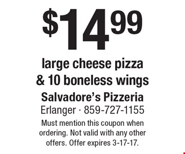 $14.99 large cheese pizza & 10 boneless wings. Must mention this coupon when ordering. Not valid with any other offers. Offer expires 3-17-17.