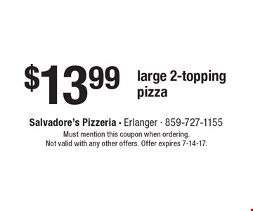 $13.99 large 2-topping pizza. Must mention this coupon when ordering. Not valid with any other offers. Offer expires 7-14-17.