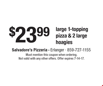 $23.99 large 1-topping pizza & 2 large hoagies. Must mention this coupon when ordering. Not valid with any other offers. Offer expires 7-14-17.