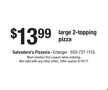 $13.99 large 2-topping pizza. Must mention this coupon when ordering. Not valid with any other offers. Offer expires 8/18/17.