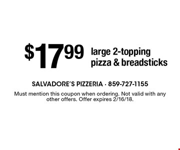 $17.99 large 2-topping pizza & breadsticks. Must mention this coupon when ordering. Not valid with any other offers. Offer expires 2/16/18.