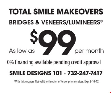total smile makeovers. bridges & veneers/lumineers®. as low as $99 per month. 0% financing available pending credit approval. With this coupon. Not valid with other offers or prior services. Exp. 3-10-17.