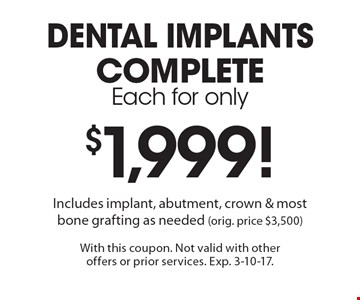 dental implants. complete. each for only $1999. Includes implant, abutment, crown & most bone grafting as needed (orig. price $3,500). With this coupon. Not valid with other offers or prior services. Exp. 3-10-17.