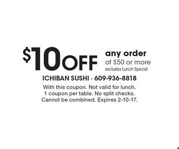 $10 OFF any order of $50 or more. excludes Lunch Special. With this coupon. Not valid for lunch. 1 coupon per table. No split checks. Cannot be combined. Expires 2-10-17.