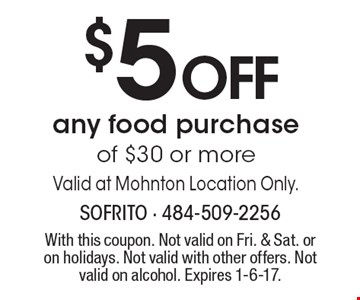 $5 OFF any food purchase of $30 or more. Valid at Mohnton Location Only. With this coupon. Not valid on Fri. & Sat. or on holidays. Not valid with other offers. Not valid on alcohol. Expires 1-6-17.