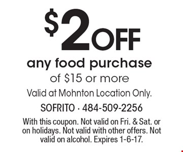 $2 OFF any food purchase of $15 or more. Valid at Mohnton Location Only. With this coupon. Not valid on Fri. & Sat. or on holidays. Not valid with other offers. Not valid on alcohol. Expires 1-6-17.