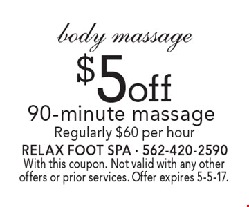$5 off 90-minute body massage. Regularly $60 per hour. With this coupon. Not valid with any other offers or prior services. Offer expires 5-5-17.