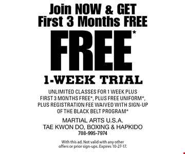Join Now & Get First 3 Months Free Free* 1-Week Trial. Unlimited classes for 1 week plus first 3 months free*, plus FREE uniform*, plus registration fee waived with sign-up of the Black belt Program*. With this ad. Not valid with any other offers or prior sign-ups. Expires 10-27-17.