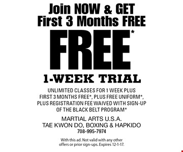 Join Now & Get First 3 Months Free. Free 1-Week Trial unlimited classes for 1 week plus first 3 months free, plus FREE uniform, plus registration fee waived with sign-up of the Black belt Program. With this ad. Not valid with any other offers or prior sign-ups. Expires 12-1-17.