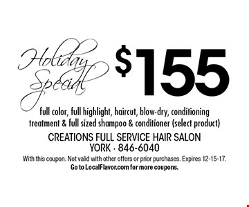 Holiday Special. $155 full color, full highlight, haircut, blow-dry, conditioning treatment & full sized shampoo & conditioner (select product). With this coupon. Not valid with other offers or prior purchases. Expires 12-15-17. Go to LocalFlavor.com for more coupons.