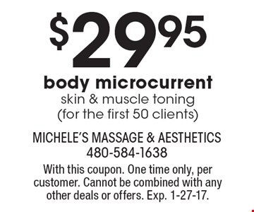 $29.95 body microcurrent skin & muscle toning (for the first 50 clients). With this coupon. One time only, per customer. Cannot be combined with any other deals or offers. Exp. 1-27-17.