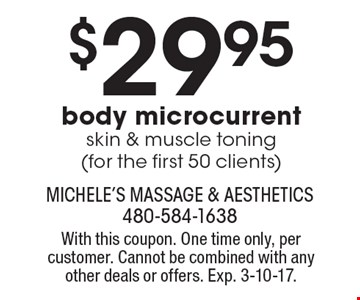 $29.95 body microcurrent skin & muscle toning (for the first 50 clients). With this coupon. One time only, per customer. Cannot be combined with any other deals or offers. Exp. 3-10-17.