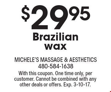 $29.95 Brazilian wax. With this coupon. One time only, per customer. Cannot be combined with any other deals or offers. Exp. 3-10-17.