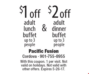 $2 off adult dinner buffet up to 3 people. $1 off adult lunch buffet up to 3 people. With this coupon. 1 per visit. Not valid on holidays. Not valid with other offers. Expires 5-26-17.