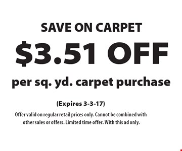Save On Carpet $3.51 Off per sq. yd. carpet purchase. (Expires 3-3-17). Offer valid on regular retail prices only. Cannot be combined with other sales or offers. Limited time offer. With this ad only.