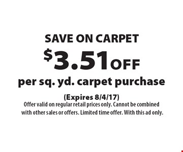 SAVE ON CARPET. $3.51 off per sq. yd. carpet purchase. (Expires 8/4/17) Offer valid on regular retail prices only. Cannot be combined with other sales or offers. Limited time offer. With this ad only.
