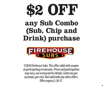 $2 OFF any Sub Combo (Sub, Chip and Drink) purchase. 2016 Firehouse Subs. This offer valid with coupon at participating restaurants. Prices and participation may vary, see restaurant for details. Limit one per customer, per visit. Not valid with any other offers. Offer expires 2-24-17.