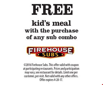 FREE kid's meal with the purchase of any sub combo. 2016 Firehouse Subs. This offer valid with coupon at participating restaurants. Prices and participation may vary, see restaurant for details. Limit one per customer, per visit. Not valid with any other offers. Offer expires 4-28-17.