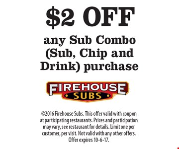 $2 OFF any Sub Combo (Sub, Chip and Drink) purchase. 2016 Firehouse Subs. This offer valid with coupon at participating restaurants. Prices and participation may vary, see restaurant for details. Limit one per customer, per visit. Not valid with any other offers. Offer expires 10-6-17.