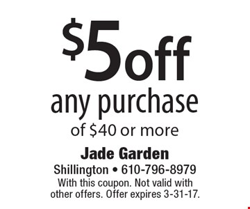 $5 off any purchase of $40 or more. With this coupon. Not valid with other offers. Offer expires 3-31-17.