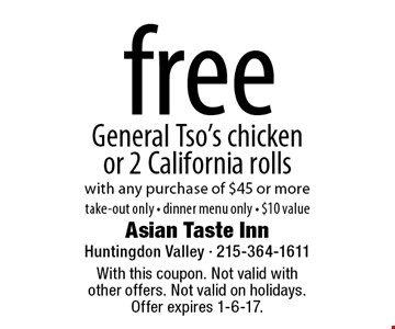 free General Tso's chicken or 2 California rolls with any purchase of $45 or moretake-out only - dinner menu only - $10 value. With this coupon. Not valid with other offers. Not valid on holidays. Offer expires 1-6-17.