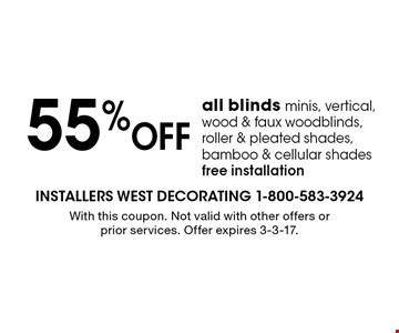 55% OFF all blinds minis, vertical, wood & faux wood blinds, roller & pleated shades, bamboo & cellular shades free installation. With this coupon. Not valid with other offers or prior services. Offer expires 3-3-17.