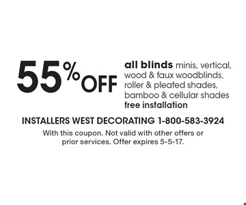 55% off all blinds minis, vertical, wood & faux wood blinds, roller & pleated shades, bamboo & cellular shades. Free installation. With this coupon. Not valid with other offers or prior services. Offer expires 5-5-17.