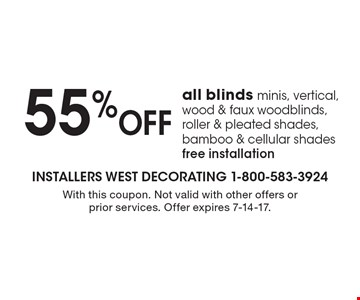 55% OFF all blinds minis, vertical, wood & faux woodblinds, roller & pleated shades, bamboo & cellular shades. free installation. With this coupon. Not valid with other offers or prior services. Offer expires 7-14-17.