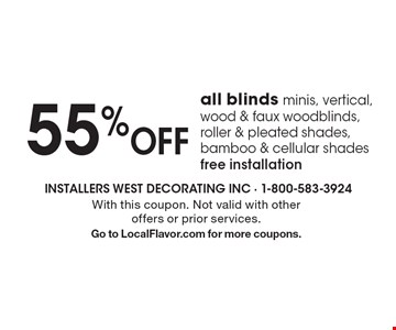 55% OFF all blinds. Minis, vertical, wood & faux woodblinds, roller & pleated shades, bamboo & cellular shades. Free installation. With this coupon. Not valid with other offers or prior services. Go to LocalFlavor.com for more coupons.