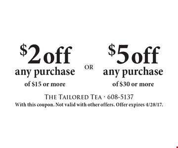 $5 off any purchase of $30 or more OR $2 off any purchase of $15 or more. With this coupon. Not valid with other offers. Offer expires 4/28/17.