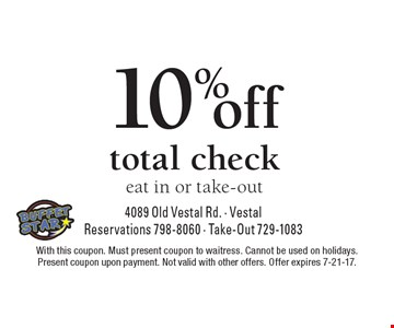 10% off total check. Eat in or take-out. With this coupon. Must present coupon to waitress. Cannot be used on holidays. Present coupon upon payment. Not valid with other offers. Offer expires 7-21-17.
