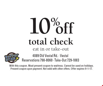 10% off total check, eat in or take-out. With this coupon. Must present coupon to waitress. Cannot be used on holidays. Present coupon upon payment. Not valid with other offers. Offer expires 9-1-17.