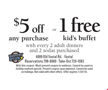 $5 off any purchase or 1 free kid's buffet with every 2 adult dinners and 2 sodas purchased. With this coupon. Must present coupon to waitress. Cannot be used on holiday seafood special. Present coupon upon payment. Cannot be used on holidays. Not valid with other offers. Offer expires 1/26/18.
