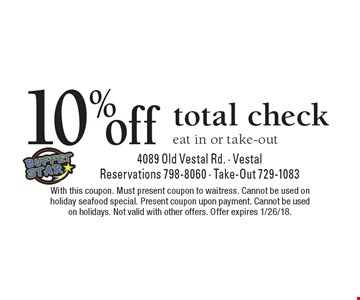 10% off total check. Eat in or take-out. With this coupon. Must present coupon to waitress. Cannot be used on holiday seafood special. Present coupon upon payment. Cannot be used on holidays. Not valid with other offers. Offer expires 1/26/18.