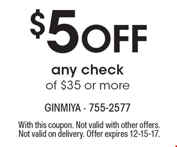$5 Off any check of $35 or more. With this coupon. Not valid with other offers. Not valid on delivery. Offer expires 12-15-17.