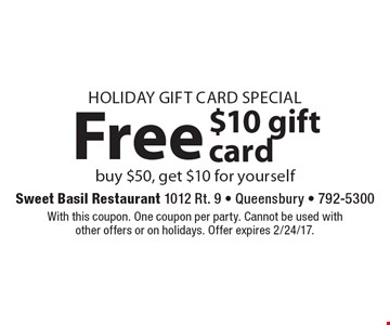 Holiday Gift Card Special. Free $10 gift card. Buy $50, get $10 for yourself. With this coupon. One coupon per party. Cannot be used with other offers or on holidays. Offer expires 2/24/17.