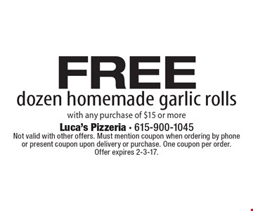 Free dozen homemade garlic rolls with any purchase of $15 or more. Not valid with other offers. Must mention coupon when ordering by phone or present coupon upon delivery or purchase. One coupon per order. Offer expires 2-3-17.