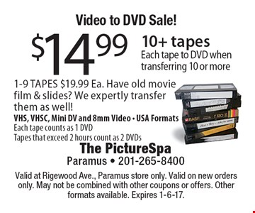 Video to DVD Sale! $14.99 10+ tapes. Each tape to DVD when transferring 10 or more 1-9 TAPES $19.99 Ea. Have old movie film & slides? We expertly transfer them as well! VHS, VHSC, Mini DV and 8mm Video - USA Formats. Each tape counts as 1 DVD. Tapes that exceed 2 hours count as 2 DVDs. Valid at Rigewood Ave., Paramus store only. Valid on new orders only. May not be combined with other coupons or offers. Other formats available. Expires 1-6-17.