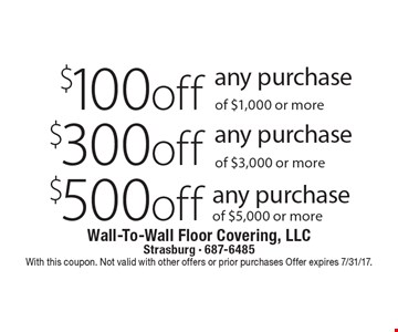 $500 off any purchase of $5,000 or more. $300 off any purchase of $3,000 or more. $100 off any purchase of $1,000 or more. With this coupon. Not valid with other offers or prior purchases Offer expires 7/31/17.