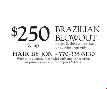 $250 & up Brazilian Blowout longer & thicker hair extra by appointment only. With this coupon. Not valid with any other offers or prior services. Offer expires 5-12-17.