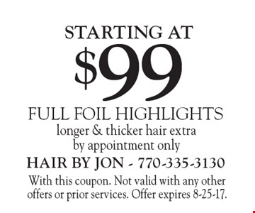 FULL FOIL HIGHLIGHTS STARTING AT $99. Longer & thicker hair extra. By appointment only. With this coupon. Not valid with any other offers or prior services. Offer expires 8-25-17.