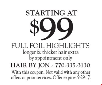 FULL FOIL HIGHLIGHTS starting at $99. Longer & thicker hair extra. By appointment only. With this coupon. Not valid with any other offers or prior services. Offer expires 9-29-17.