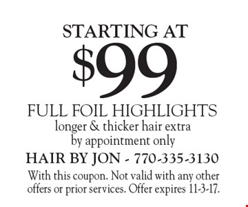 STARTING AT $99 FULL FOIL HIGHLIGHTS longer & thicker hair extraby appointment only. With this coupon. Not valid with any other offers or prior services. Offer expires 11-3-17.