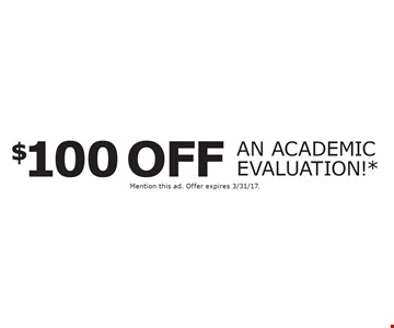 $100 off an academic evaluation!* *New students only. Not valid with any other offer. Mention this ad. Offer expires 3/31/17.