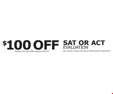 $100 off SAT or ACT evaluation. Including Consultation & Improvement Program*. *New students only. Not valid with any other offer. Mention this ad. Offer expires 3/31/17.