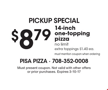 PICKUP SPECIAL. $8.79 14-inch one-topping pizza. No limit extra toppings $1.40 ea. must mention coupon when ordering. Must present coupon. Not valid with other offers or prior purchases. Expires 3-10-17