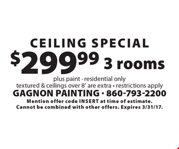 Ceiling Special $299.99 3 rooms. Plus paint. Residential only. Textured & ceilings over 8' are extra. Restrictions apply. Mention offer code insert at time of estimate. Cannot be combined with other offers. Expires 3/31/17.
