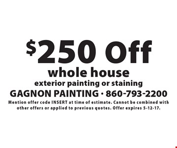 $250 Off whole house exterior painting or staining. Mention offer code insert at time of estimate. Cannot be combined with other offers or applied to previous quotes. Offer expires 5-12-17.